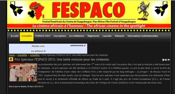 Sur cette saisie d'écran du site du FESPACO (http://www.fespaco-bf.net/), on peut lire le texte suivant :  La proclamation des prix spéciaux est intervenue hier 1er mars et le moins que l'on puisse dire c'est que la moisson a été bonne pour les cinéastes. 24 prix spéciaux ont été attribués à ce FESPACO contre 19 à l'édition passée. Le prix le plus doté, à savoir le«Prix de l'Intégration» de l'UEMOA d'une valeur de 5 millions FCFA a été remporté par les long-métrages «La pirogue» de Moussa Touré et «TEY» (Aujourd'hui) de Alain Gomis, tous du Sénégal. Tous les prix spéciaux n'ont cependant pas été proclamés à la cérémonie d'hier mais le seront à la cérémonie officielle de clôture au Stade du 4 août. Il s'agit des prix de l'Union Européenne (U.E.), de l'Union Africaine (U.A.), de la Communauté Économique des États de l'Afrique de l'Ouest (CEDEAO) et de l'Ambassade des États-Unis.
